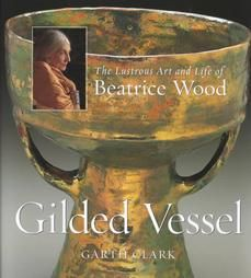 Gilded Vessel: The Lustrous Life and Art of Beatrice Wood by Garth Clark and...