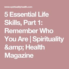5 Essential Life Skills, Part 1: Remember Who You Are | Spirituality & Health Magazine