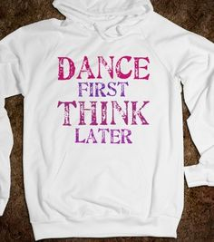 Dance First, Think Later - A Dancers Dream - Skreened T-shirts, Organic Shirts, Hoodies, Kids Tees, Baby One-Pieces and Tote Bags
