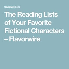 The Reading Lists of Your Favorite Fictional Characters – Flavorwire
