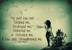 my past has not defined me, destroyed  me, deterred me, or defeated me. it has only strengthened me.