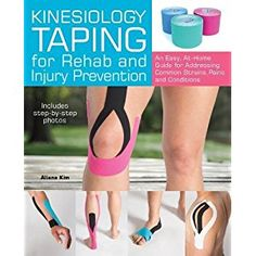Kinesiology Taping for Rehab and Injury Prevention: An Easy, At-Home Guide for Overcoming Common Strains, Pains and Conditions