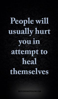 People will usually hurt you in attempt to heal themselves