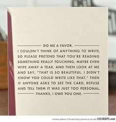 """Do me a favor. I couldn't think of anything to write, so please pretend that you're reading something really touching, maybe even wipe away a tear, and then look at me and say, """"That is so beautiful. I didn't know you could write like that."""" Then if anyone asks to see the card, refuse and tell them it was just too personal. Thanks, I owe you one."""