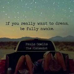 If you really want to dream, be fully awake.