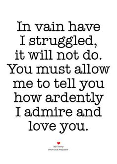 """""""In vain have I struggled, it will not do. You must allow me to tell you how ardently I admire and love you."""""""