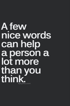 A few nice words can help a person more than you think. #wisdom #affirmations
