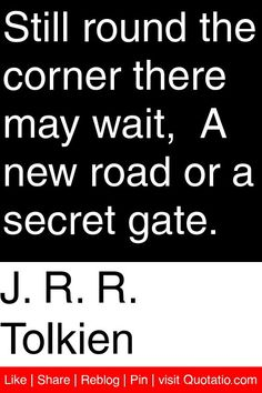 J. R. R. Tolkien - Still round the corner there may wait,  A new road or a secret gate. #quotations #quotes