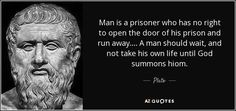Man is a prisoner who has no right to open the door of his prison and run away. . . . A man should wait, and not take his own life until God summons hiom. - Plato