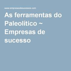 As ferramentas do Paleolítico ~ Empresas de sucesso