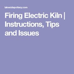 Firing Electric Kiln | Instructions, Tips and Issues