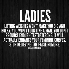 """Ladies! Lifting weights won't make you big and bulky. You won't look like a man. You don't produce enough testosterone. It will actually enhance your feminine curves. Stop believing false rumors."""