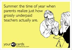 Funny Family Ecard: Summer: the time of year when parents realize just how grossly underpaid teachers actually are.