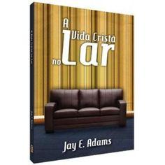 A VIDA CRISTÃ NO LAR Jay E. Adams