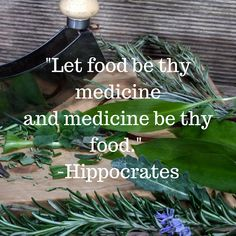 """""""Let food be thy medicine and medicine be thy food."""" - Hipocrates"""