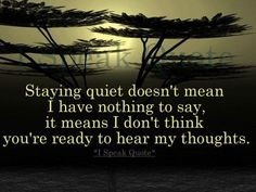 Staying quiet doesn't mean I have nothing to say, it means I don't think you're ready to hear my thoughts. Staying quiet doesn't mean I have nothing to say, it means I don't think you're ready to hear my thoughts. Favorite Quotes, Best Quotes, Love Quotes, Funny Quotes, Inspirational Quotes, Quotes Quotes, Nice Sayings, Meaningful Quotes, Famous Quotes