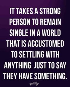 """It takes a strong person to remain single in a world that is accustomed to settling with anything just to say they have something."""