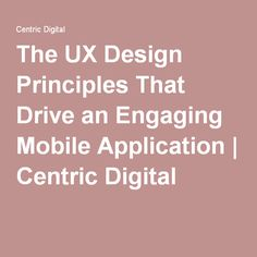 The UX Design Principles That Drive an Engaging Mobile Application | Centric Digital