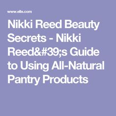 Nikki Reed Beauty Secrets - Nikki Reed's Guide to Using All-Natural Pantry Products