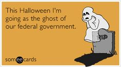 This Halloween I'm going as the ghost of our federal government.