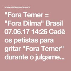 """""""Fora Temer = """"Fora Dilma""""  Brasil 07.06.17 14:26 Cadê os petistas para gritar """"Fora Temer"""" durante o julgamento no TSE?... Desapareceram, porque o """"Fora Temer"""" é também o """"Fora Dilma"""". Muitas vezes é importante dizer o óbvio."""