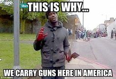 Yep. And why America will ALWAYS remained ARMED! That's a MEAT CLEVER & a bloody hand that just decapitated an unsuspecting unarmed English soldier!!!