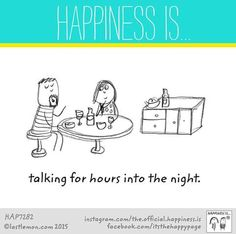 Happiness is talking for hours into the night. Glück ist stundenlang nachts miteinander zu reden.
