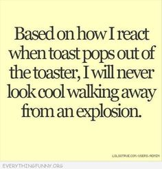 Based on how I react when toast pops out of the toaster,I will never look cool walking away from an explosion.