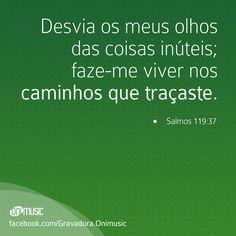 """""""Desvia os meus olhos das coisas inúteis; faze-me viver nos caminhos que traçaste."""" {salmos 119:37}"""