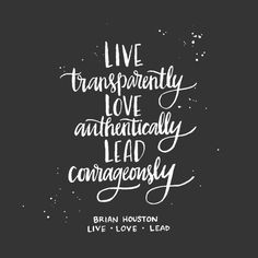 Love transparently, love authentically, lead courageously. ~ Brian Houston @andrearhowey <3