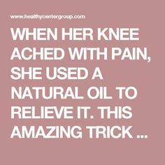 WHEN HER KNEE ACHED WITH PAIN, SHE USED A NATURAL OIL TO RELIEVE IT. THIS AMAZING TRICK CAN HELP EVERYONE!