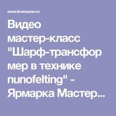 """Видео мастер-класс """"Шарф-трансформер в технике nunofelting"""" - Ярмарка Мастеров - ручная работа, handmade"""