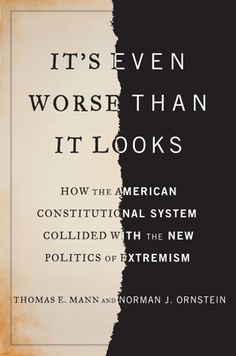 'It's Even Worse Than It Looks: How the American Constitutional System Collided With The New Politics of Extremism' by Thomas E. Mann and Norman J. Ornstein - The Washington Post