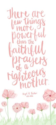 There are few things more powerful than the faithful prayers of a righteous mother. — Boyd K. Packer #LDS