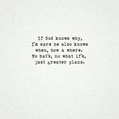 If God knows why, I'm sure he also knows when, how and where. No but's, no what if's just greater plans.