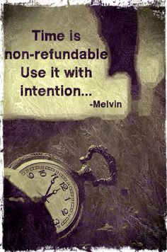 Time is non refundable , use it with intention