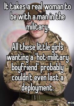 """It takes a real woman to be with a man in the military.  All these little girls wanting a ""hot military boyfriend"" probably couldn't even last a deployment. """