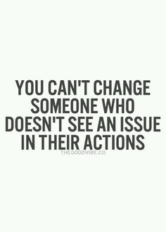 This was my main issue...i didn't want him to change, just his actions towards me. But he didn't see it was wrong. Otherwise he wouldn't have done it again and again.
