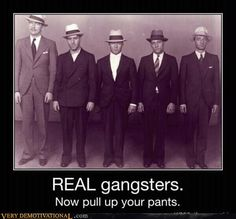 Apparently I spend much of my time uninformed...so a gangster is no longer mafia, but a guy who wears poop in his pants?