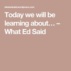 Today we will be learning about… – What Ed Said