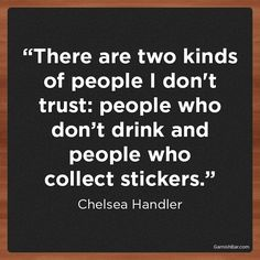 """""""There are two kinds of people I don't trust: people who don't drink and people who collect stickers."""" - Chelsea Handler"""