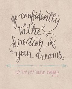 """""""Go confidently in the direction of your dreams. Live the life you've imagined."""" Henry David Thoreau"""