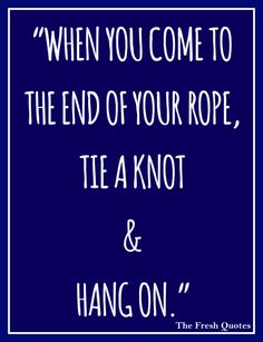 "Motivational Cancer Quotes ""When you come to the end of your rope, tie a knot and hang on."" By- Franklin D. Roosevelt"