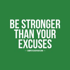You are stronger than your strongest excuse. Live like it.