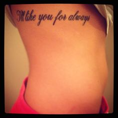 """My family tattoo :)  My sister has, """"I'll love you forever""""  I have this. My Brother has """"As long as I'm living"""" And my mom has """"My babies you'll be""""!"""