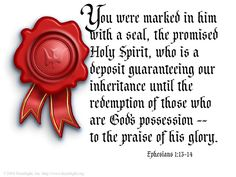 Inspirational illustration of Ephesians 1:14 -- You were marked in him with a seal, the promised Holy Spirit, who is a deposit guaranteeing our inheritance until the redemption of those who are God's possession -- to the praise of his glory.