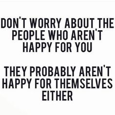 Don't worry about the people who aren't happy for you. They probably aren't happy for themselves either. #realtalkkim <3