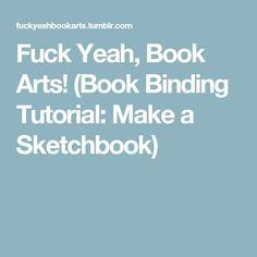Fuck Yeah, Book Arts! (Book Binding Tutorial: Make a Sketchbook)