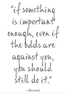 """""""If something is important enough, even if the odds are against you, you should still do it."""" -Elon Musk"""