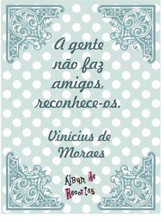 A gente não faz amigos, reconhece-os. Vinícius de Moraes